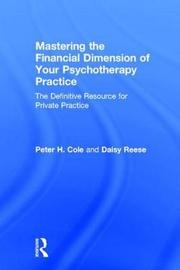 Mastering the Financial Dimension of Your Psychotherapy Practice by Peter H Cole