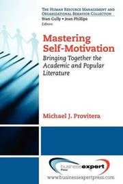 Mastering Self-motivation: Bringing Together the Academic and Popular Literature by Michael J. Provitera