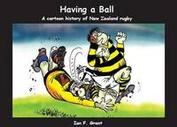 Having a Ball: A Cartoon History of New Zealand Rugby by Ian F. Grant
