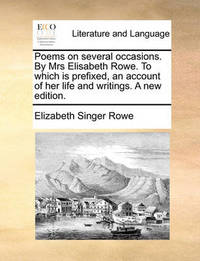 Poems on Several Occasions. by Mrs Elisabeth Rowe. to Which Is Prefixed, an Account of Her Life and Writings. a New Edition by Elizabeth Singer Rowe