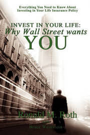 Invest in Your Life: Why Wall Street Wants You: Everything You Need to Know about Investing in Your Life Insurance Policy by Ronald M. Roth