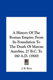A History of the Roman Empire: From Its Foundation to the Death of Marcus Aurelius, 27 B.C. to 180 A.D. (1900) by J.B. Bury