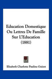 Eeducation Domestique Ou Lettres de Famille Sur L'Eeducation (1881) by Elisabeth Charlotte Pauline Guizot