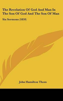 The Revelation Of God And Man In The Son Of God And The Son Of Man: Six Sermons (1859) by John Hamilton Thom image