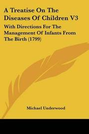 A Treatise On The Diseases Of Children V3: With Directions For The Management Of Infants From The Birth (1799) by Michael Underwood image