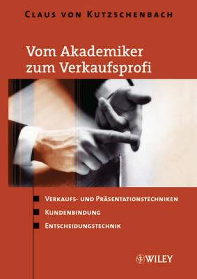 Vom Akademiker Zum Verkaufsprofi: Verkaufs- Und Prasentationstechniken, Kundenbindung, Entscheidungstechnik by Claus Von Kutzschenbach