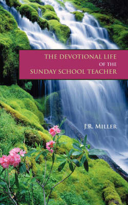 The Devotional Life of the Sunday School Teacher by James R Miller