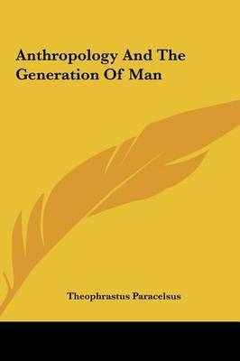 Anthropology and the Generation of Man by Theophrastus Paracelsus