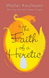 The Faith of a Heretic by Walter A. Kaufmann