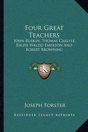 Four Great Teachers: John Ruskin, Thomas Carlyle, Ralph Waldo Emerson and Robert Browning by Joseph Forster