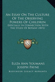 An Essay on the Culture of the Observing Powers of Children: Especially in Connection with the Study of Botany (1872) by Eliza Ann Youmans
