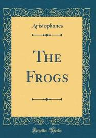 The Frogs (Classic Reprint) by Aristophanes Aristophanes