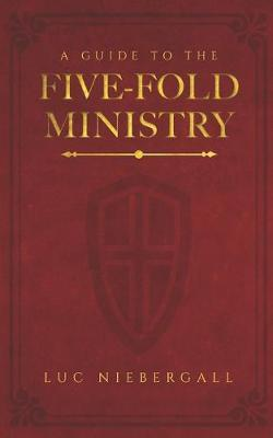 A Guide to the Five-Fold Ministry by Luc Niebergall