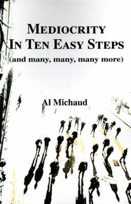 Mediocrity in Ten Easy Steps: (And Many, Many, Many More) by Al Michaud