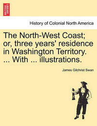 The North-West Coast; Or, Three Years' Residence in Washington Territory. ... with ... Illustrations. by James Gilchrist Swan