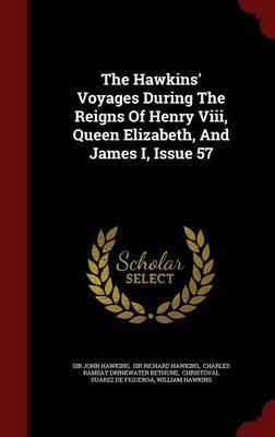 The Hawkins' Voyages During the Reigns of Henry VIII, Queen Elizabeth, and James I, Issue 57 by Sir John Hawkins