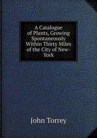A Catalogue of Plants, Growing Spontaneously Within Thirty Miles of the City of New-York by John Torrey