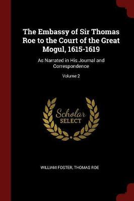 The Embassy of Sir Thomas Roe to the Court of the Great Mogul, 1615-1619 by William Foster