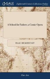 A School for Fathers; A Comic Opera by Isaac Bickerstaff image