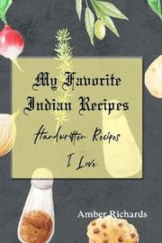 My Favorite Indian Recipes by Amber Richards