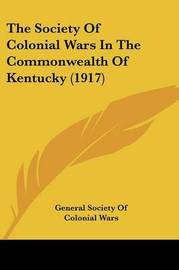 The Society of Colonial Wars in the Commonwealth of Kentucky (1917) by General Society of Colonial Wars