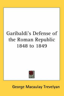 Garibaldi's Defense of the Roman Republic 1848 to 1849 by George Macaulay Trevelyan
