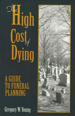 The High Cost of Dying: A Guide to Funeral Planning by Gregory W. Young