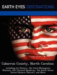 Cabarrus County, North Carolina: Including Its History, the Curb Motosports Museum, the Concord Speedway, the South Union Street Historic District, and More by Sam Night
