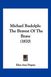 Michael Rudolph: The Bravest of the Brave (1870) by Eliza Ann Dupuy