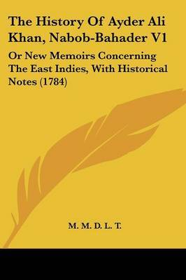 The History Of Ayder Ali Khan, Nabob-Bahader V1: Or New Memoirs Concerning The East Indies, With Historical Notes (1784) by M M D L T image