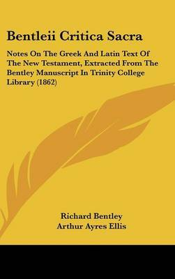 Bentleii Critica Sacra: Notes On The Greek And Latin Text Of The New Testament, Extracted From The Bentley Manuscript In Trinity College Library (1862) by Richard Bentley image