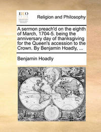 A Sermon Preach'd on the Eighth of March, 1704-5. Being the Anniversary Day of Thanksgiving for the Queen's Accession to the Crown. by Benjamin Hoadly, by Benjamin Hoadly