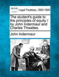 The Student's Guide to the Principles of Equity / By John Indermaur and Charles Thwaites. by John Indermaur