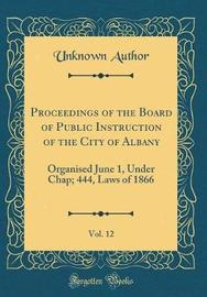Proceedings of the Board of Public Instruction of the City of Albany, Vol. 12 by Unknown Author