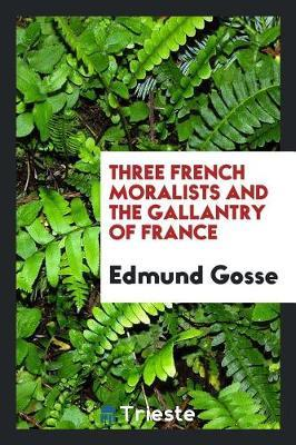 Three French Moralists and the Gallantry of France by Edmund Gosse