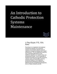 An Introduction to Cathodic Protection Systems Maintenance by J Paul Guyer