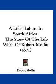 A Life's Labors in South Africa: The Story of the Life Work of Robert Moffat (1871) by Robert Moffat