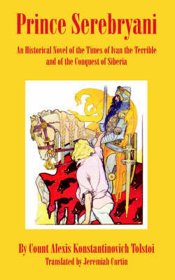 Prince Serebryani: An Historical Novel; Of the Times of Ivan the Terrible and of the Conquest of Siberia by Alexei Tolstoy
