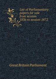 List of Parliamentary Papers for Sale from Session 1836 to Session 1872 by Great Britain Parliament