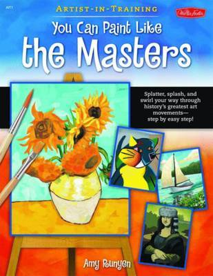 You Can Paint Like the Masters: Spatter, Splash, and Swirls Your Way Through History's Greatest Art Movements - Step by Easy Step! by Amy Runyen