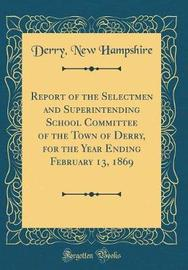 Report of the Selectmen and Superintending School Committee of the Town of Derry, for the Year Ending February 13, 1869 (Classic Reprint) by Derry New Hampshire image