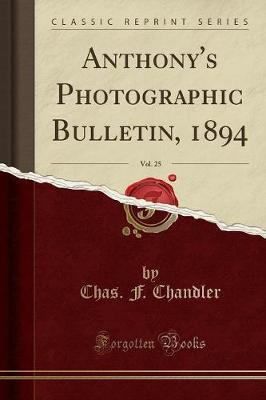 Anthony's Photographic Bulletin, 1894, Vol. 25 (Classic Reprint) by Chas F Chandler