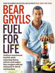 Fuel for Life: Achieve Maximum Health with Amazing Dairy, Wheat and Sugar-Free Recipes and My Ultimate 8-Week Eating Plan by Bear Grylls