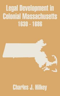 Legal Development in Colonial Massachusetts 1630 - 1686 by Charles J Hilkey