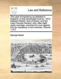 The Case of Impotency as Debated in England, in That Remarkable Tryal An. 1613. Between Robert, Earl of Essex, and the Lady Frances Howard, Who, After Eight Years Marriage, Commenc'd a Suit Against Him for Impotency in Two Volumes. Volume 1 of 2 by George Abbot