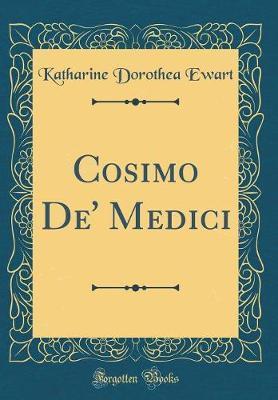 Cosimo De' Medici (Classic Reprint) by Katharine Dorothea Ewart