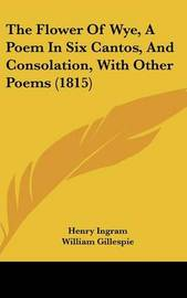 The Flower of Wye, a Poem in Six Cantos, and Consolation, with Other Poems (1815) by Henry Ingram
