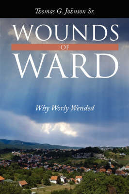Wounds of Ward: Why Worly Wended by Thomas G. Johnson Sr