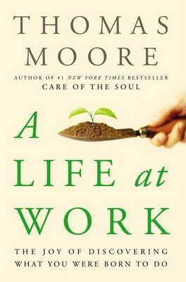 A Life at Work: The Joy of Discovering What You Were Born to Do by Thomas Moore