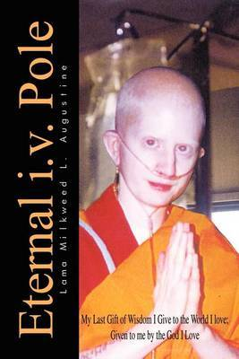 Eternal i.v. Pole: My Last Gift of Wisdom I Give to the World I Love; Given to ME by the God I Love by Lama Milkweed L. Augustine